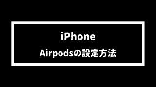 【iPhone】Airpodsの設定方法を超わかりやすく手順解説!