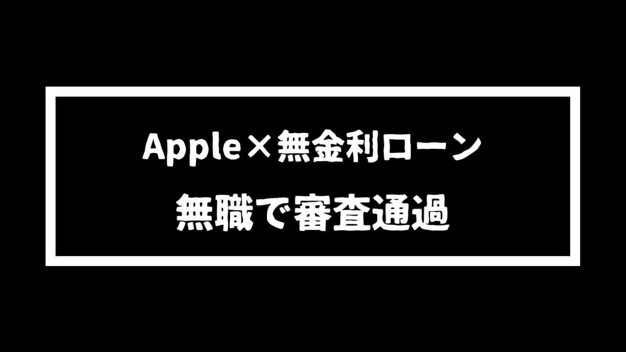 【調査】Appleの分割ローンの審査が無職でも通るか試してみた。