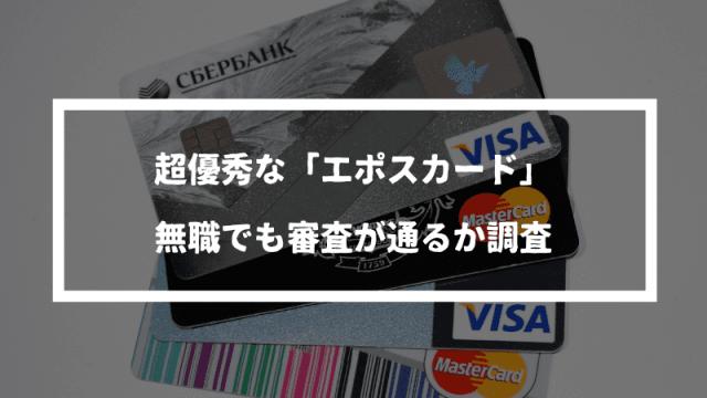 エポスカードは無職でも作れるクレジットカード【審査に通る方法】