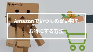 Amazonでいつもの買い物を30%オフにして安く購入する方法【日用品とまとめて購入するだけ】