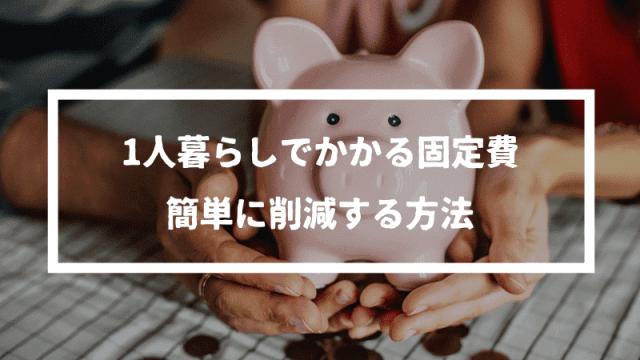 1人暮らしでかかる固定費を簡単に減らす方法【年間17万円削減】