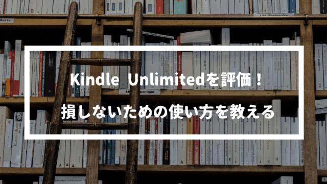 Kindle Unlimitedを評価!月額980円でこのラインナップはおすすめできるのか?損しない使い方を教える。