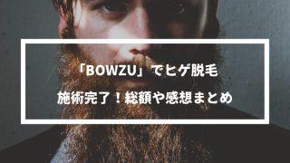 【体験まとめ】メンズ脱毛「BOWZU」でヒゲ脱毛施術完了!青髭からツルツルのモテ肌になりました。