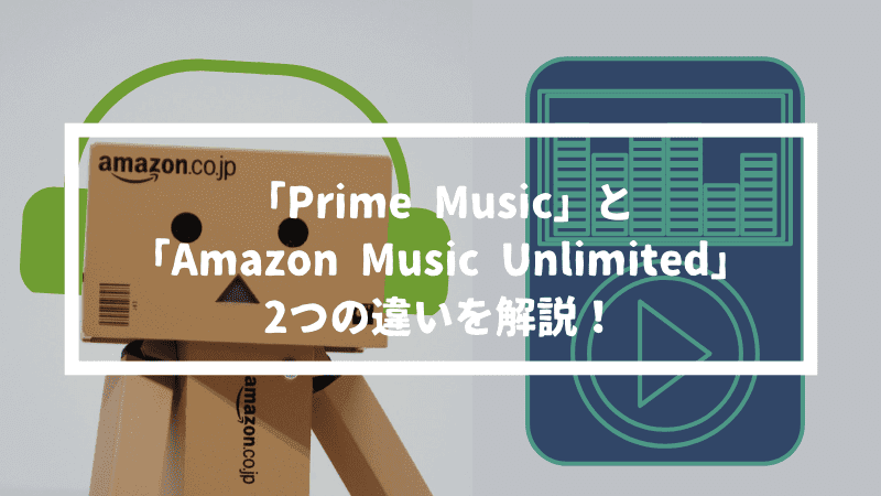 Prime MusicとAmazon Music Unlimitedの違いを解説【楽曲数と料金が違うだけ】