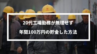 20代工場勤務でも無理せず年間100万円の貯金をした方法を解説!