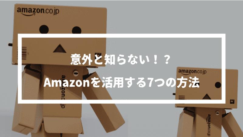 意外と知らないAmazonを活用する7つの方法を紹介【損しないために知っておこう】